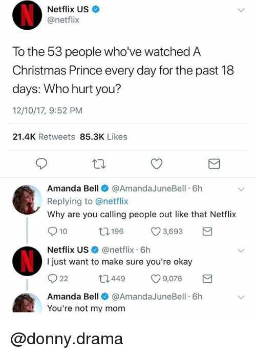 Christmas, Funny, and Meme: Netflix US +  @netflix  To the 53 people who've watched A  Christmas Prince every day for the past 18  days: Who hurt you?  12/10/17, 9:52 PM  21.4K Retweets 85.3K Likes  Amanda Bell @AmandaJuneBell 6h  Replying to @netflix  Why are you calling people out like that Netflix  010 t 196 3,693  Netflix US@netflix. 6h  I just want to make sure you're okay  12449  CO 9,076  Amanda Bell @AmandaJuneBell 6h  You're not my mom @donny.drama