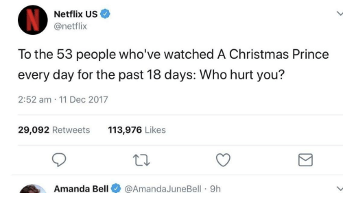 Christmas, Netflix, and Prince: Netflix US  @netflix  To the 53 people who've watched A Christmas Prince  every day for the past 18 days: Who hurt you?  2:52 am 11 Dec 2017  29,092 Retweets 113,976 Likes  Amanda Bell@AmandaJuneBell 9h