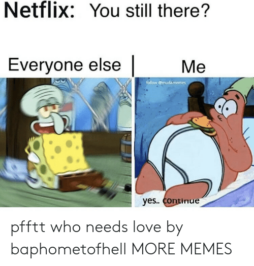Dank, Love, and Memes: Netflix: You still there?  Everyone else  Ме  follow @mudamemes  yes. Continue pfftt who needs love by baphometofhell MORE MEMES