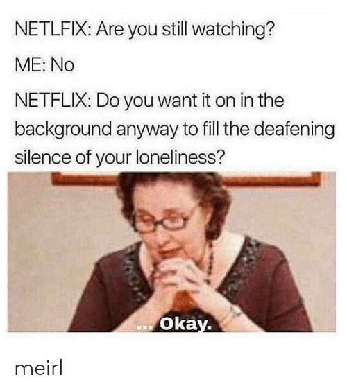 Netflix, Okay, and Loneliness: NETLFIX: Are you still watching?  ME: No  NETFLIX: Do you want it on in the  background anyway to fill the deafening  silence of your loneliness?  Okay. meirl