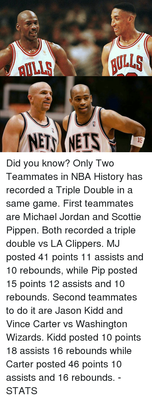 scottie pippen: NETS NETS Did you know?  Only Two Teammates in NBA History has recorded a Triple Double in a same game.  First teammates are Michael Jordan and Scottie Pippen. Both recorded a triple double vs LA Clippers. MJ posted 41 points 11 assists and 10 rebounds, while Pip posted 15 points 12 assists and 10 rebounds.  Second teammates to do it are Jason Kidd and Vince Carter vs Washington Wizards. Kidd posted 10 points 18 assists 16 rebounds while Carter posted 46 points 10 assists and 16 rebounds.  -STATS
