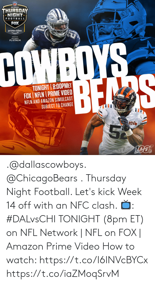 Amazon, Amazon Prime, and Dallas Cowboys: NETWARK  THURSDAY  * NIGHT  BOYS  FOOTBALL  FOX  cownOTS  prime video  PRESENTED BY  BUD LIGHT  PLATINUM  COWBOYS  BEAS  TONIGHT 8:00PMET  FOX | NFLN | PRIME VIDEO  NFLN AND AMAZON SIMULCAST  SUBJECT TO CHANGE  52  NFL .@dallascowboys.  @ChicagoBears . Thursday Night Football.   Let's kick Week 14 off with an NFC clash.   📺: #DALvsCHI TONIGHT (8pm ET) on NFL Network | NFL on FOX | Amazon Prime Video   How to watch: https://t.co/I6INVcBYCx https://t.co/iaZMoqSrvM