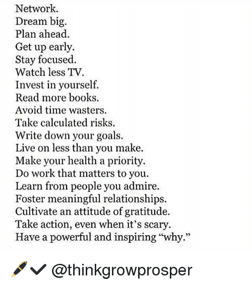 """cultivate: Network.  Dream big.  Plan ahead.  Get up early.  Stay focused  Watch less TV  Invest in yourself.  Read more books  Avoid time wasters.  Take calculated risks.  Write down your goals.  Live on less than you make  Make your health a priority.  Do work that matters to you.  Learn from people you admire.  Foster meaningful relationships.  Cultivate an attitude of gratitude.  Take action, even when it's scary  Have a powerful and inspiring """"why."""" 🖊✔️ @thinkgrowprosper"""