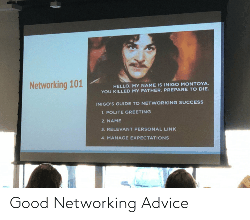 greeting: Networking 101  HELLO. MY NAME IS INIGO MONTOYA  YOU KILLED MY FATHER. PREPARE TO DIE.  INIGO'S GUIDE TO NETWORKING SUCCESS  1.POLITE GREETING  2. NAME  3. RELEVANT PERSONAL LINK  4. MANAGE EXPECTATIONS Good Networking Advice