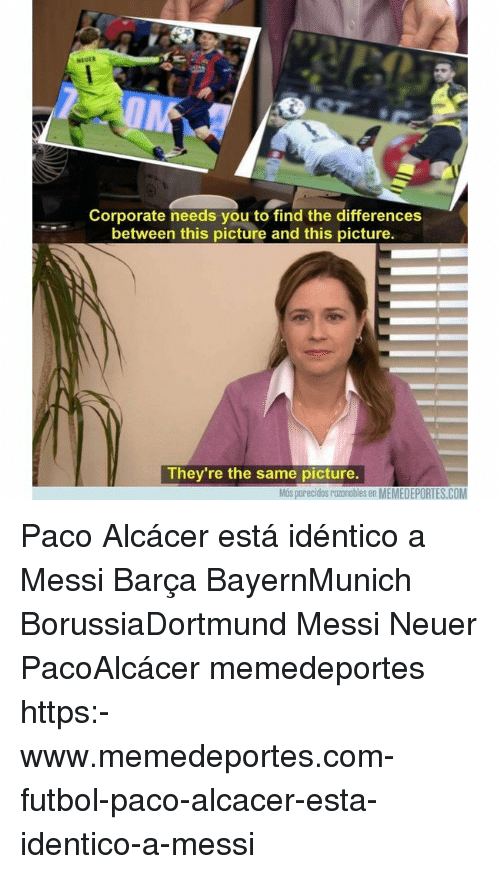 Memes, Messi, and Barca: NEUER  Corporate needs you to find the differences  between this picture and this picture.  They're the same picture.  Más parecidos razonables en MEMEDEPORTES.COM Paco Alcácer está idéntico a Messi Barça BayernMunich BorussiaDortmund Messi Neuer PacoAlcácer memedeportes https:-www.memedeportes.com-futbol-paco-alcacer-esta-identico-a-messi