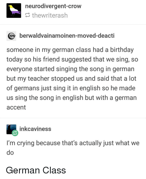 germans: neurodivergent-crow  thewriterash  berwaldvainamoinen-moved-deacti  someone in my german class had a birthday  today so his friend suggested that we sing, so  everyone started singing the song in german  but my teacher stopped us and said that a lot  of germans just sing it in english so he made  us sing the song in english but with a german  accent  inkcaviness  I'm crying because that's actually just What we German Class