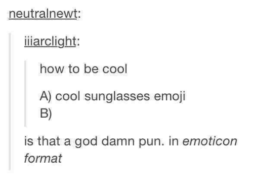 > > Emoticon: neutralnewt:  iiarclight  how to be cool  A) cool sunglasses emoji  B)  is that a god damn pun. in emoticon  format