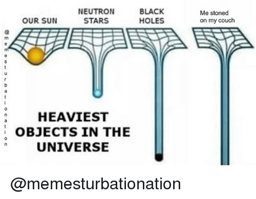 Heaviest Objects In The Universe: NEUTRON  STARS  BLACK  HOLES  Me stoned  on my couch  OUR SUN  a HEAVIEST  OBJECTS IN THE  UNIVERSE  0 @memesturbationation