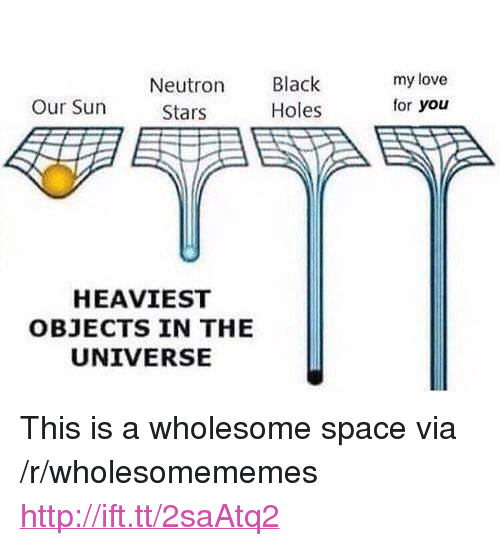 """Heaviest Objects In The Universe: Neutron  Stars  Black  Holes  my love  for you  Our Sun  HEAVIEST  OBJECTS IN THE  UNIVERSE <p>This is a wholesome space via /r/wholesomememes <a href=""""http://ift.tt/2saAtq2"""">http://ift.tt/2saAtq2</a></p>"""