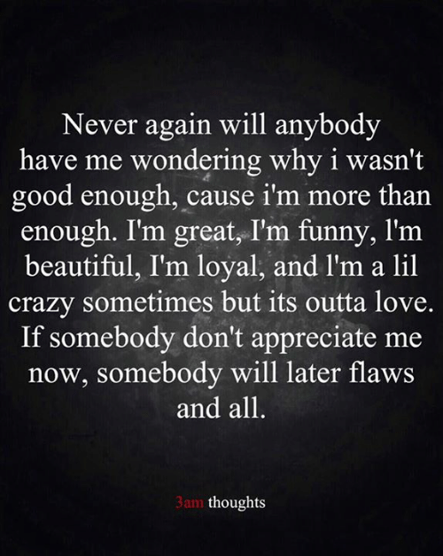Beautiful, Crazy, and Funny: Never again will anybody  have me wondering why i wasn't  good enough, cause i'm more than  enough. I'm great, I'm funny, l'm  beautiful, I'm loyal, and l'm a lil  crazy sometimes but its outta love.  If somebody don't appreciate me  now, somebody will later flaws  and all.  3am thoughts