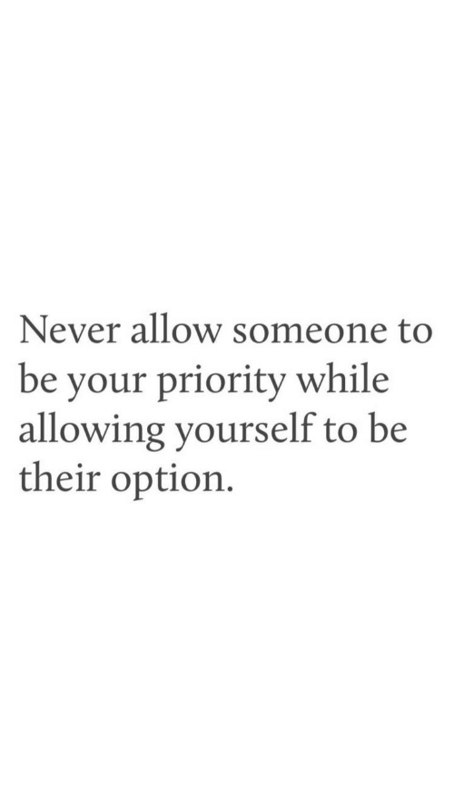 Never, Option, and Someone: Never allow someone to  be your priority while  allowing yourself to be  their option.