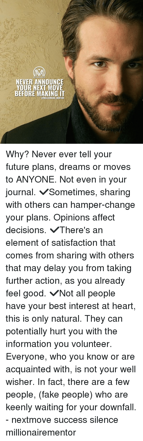 Fake, Future, and Memes: NEVER ANNOUNCE  YOUR NEXT MOVE  BEFORE MAKING I  @MILLIONAIREMENTOR  - Why? Never ever tell your future plans, dreams or moves to ANYONE. Not even in your journal. ✔️Sometimes, sharing with others can hamper-change your plans. Opinions affect decisions. ✔️There's an element of satisfaction that comes from sharing with others that may delay you from taking further action, as you already feel good. ✔️Not all people have your best interest at heart, this is only natural. They can potentially hurt you with the information you volunteer. Everyone, who you know or are acquainted with, is not your well wisher. In fact, there are a few people, (fake people) who are keenly waiting for your downfall. - nextmove success silence millionairementor