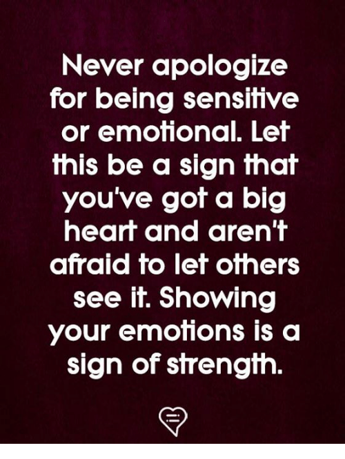 Memes, Never, and 🤖: Never apologize  for being sensitive  or emotonal. Lef  this be a sign that  you've got a big  hearf and aren'T  afraid to let others  see it. Showing  your emotions is a  sign of sfrengfh.