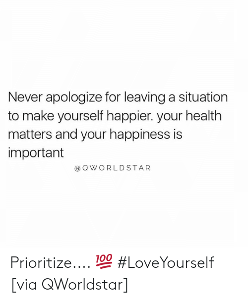 Happiness, Never, and Hood: Never apologize for leaving a situation  to make yourself happier. your health  matters and your happiness is  important  @QWORLDSTAR Prioritize.... 💯 #LoveYourself [via QWorldstar]