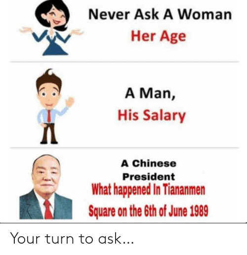 Chinese, Square, and Never: Never Ask A Woman  Her Age  A Man,  His Salary  Д  A Chinese  President  What happened In Tiananmen  Square on the 6th of June 1989 Your turn to ask…