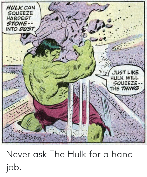 ask: Never ask The Hulk for a hand job.