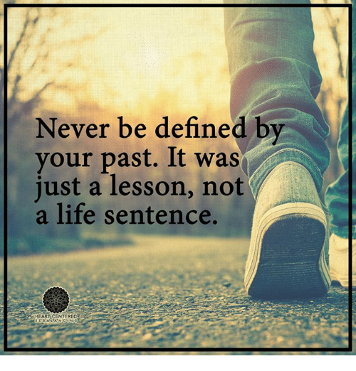 Definately: Never be defined by  your past. It was  just a lesson, not  a life sentence.
