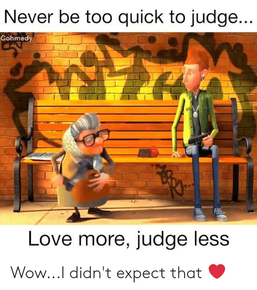 Cohmedy: Never be too quick to judge...  Cohmedy  Love more, judge less Wow...I didn't expect that ❤️