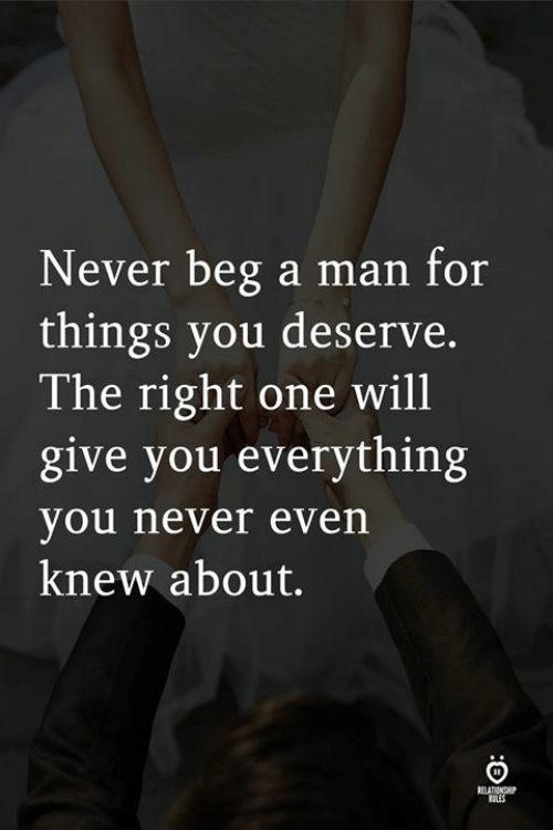 Never, One, and Man: Never beg a man for  things you deserve.  The right one will  give you everythin;g  you never even  knew about.