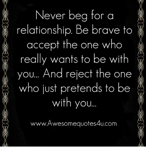 Memes, Brave, and Never: Never beg for a  relationship. Be brave to  accept the one who  really wants to be with  you... And reject the one  who just pretends to be  with you.  www.Awesomequotes4u.com