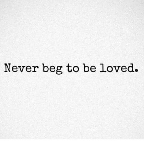 Never, Beg, and Loved: Never beg to be loved.
