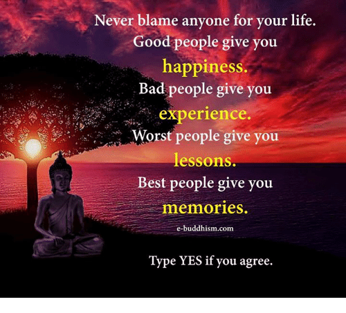 Lifes Good: Never blame anyone for your life.  Good people give you  happiness.  Bad people give you  experience.  Worst people give you  lessons.  Best people give you  memories.  e-buddhism com  Type YES if you agree.