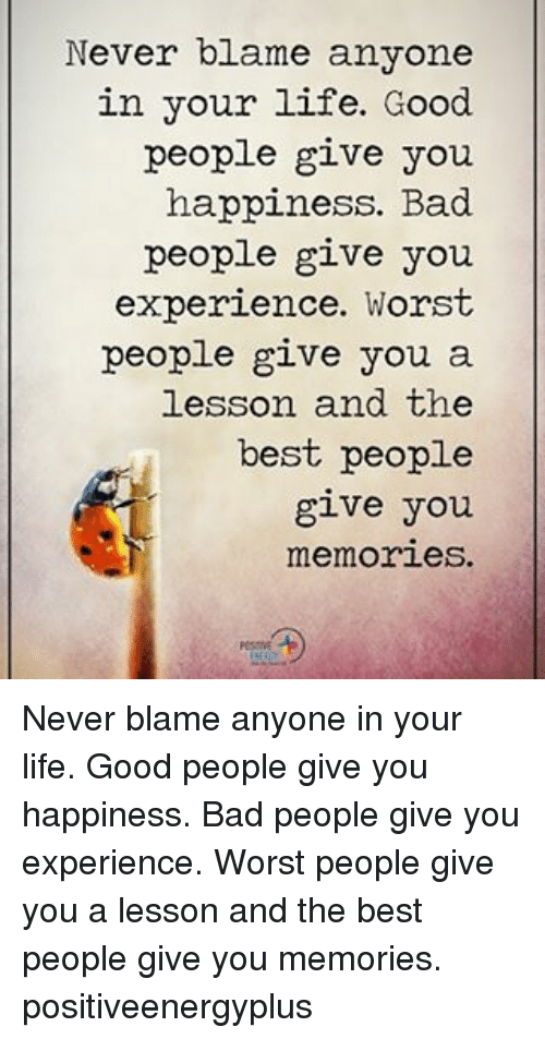 Lifes Good: Never blame anyone  in your life. Good  people give you  happiness. Bad  people give you  experience. Worst  people give you a  lesson and the  best people  give you  memories. Never blame anyone in your life. Good people give you happiness. Bad people give you experience. Worst people give you a lesson and the best people give you memories. positiveenergyplus