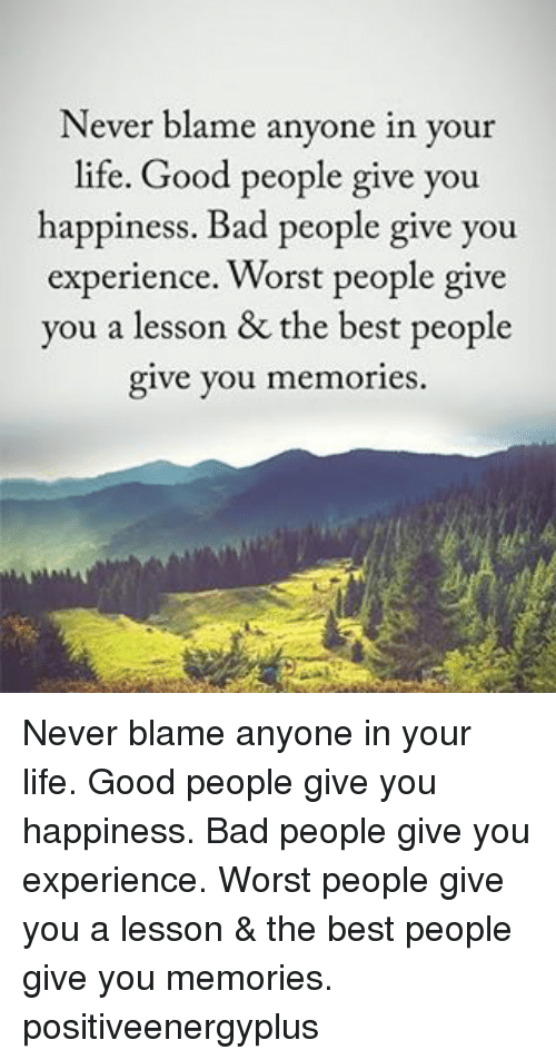 Lifes Good: Never blame anyone in your  life. Good people give you  happiness. Bad people give you  experience. Worst people give  you a lesson & the best people  give you memories. Never blame anyone in your life. Good people give you happiness. Bad people give you experience. Worst people give you a lesson & the best people give you memories. positiveenergyplus