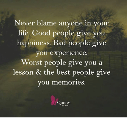Lifes Good: Never blame anyone in your  life. Good people give you  happiness. Bad people give  you experience  Worst people give you a  lesson & the best people give  you memories  Quotes