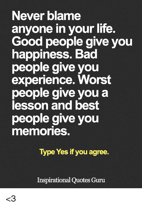 Lifes Good: Never blame  anyone in your life.  Good people give you  happiness. Bad  people give you  experience. Worst  people give you a  lesson and best  people give you  memories.  Type Yes if you agree.  Inspirational Quotes Guru <3