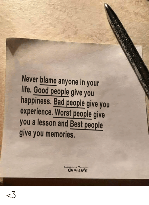 good people: Never blame anyone in your  life. Good people give you  happiness. Bad people give you  experience. Worst people give  you a lesson and Best people  give you memories.  Lessons Taught  By LIFE <3
