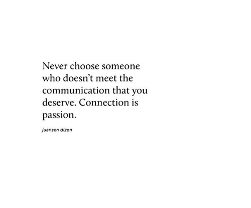 Never, Who, and Passion: Never choose someone  who doesn't meet the  communication that you  deserve. Connection is  passion  juansen dizon