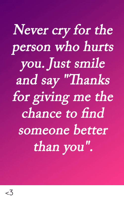 """Memes, Smile, and Never: Never cry for the  person who hurts  you. Just smile  and say """"Thanks  for giving me the  chance to find  someone better  than you"""". <3"""