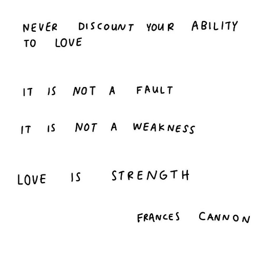 Love, Ability, and Never: NEVER DIScouNT You R ABILITY  TO LOVE  IT IS NOT A FAuLT  IT IS NOT A WEAK NESS  LOVE STRENGTH  FRANCES CANN ON