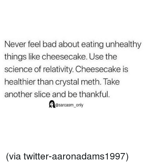 Bad, Funny, and Memes: Never feel bad about eating unhealthy  things like cheesecake. Use the  science of relativity. Cheesecake is  healthier than crystal meth. Take  another slice and be thankful.  @sarcasm only (via twitter-aaronadams1997)