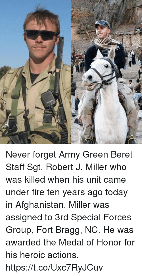 Fire, Memes, and Army: Never forget Army Green Beret Staff Sgt. Robert J. Miller who was killed when his unit came under fire ten years ago today in Afghanistan. Miller was assigned to 3rd Special Forces Group, Fort Bragg, NC. He was awarded the Medal of Honor for his heroic actions. https://t.co/Uxc7RyJCuv