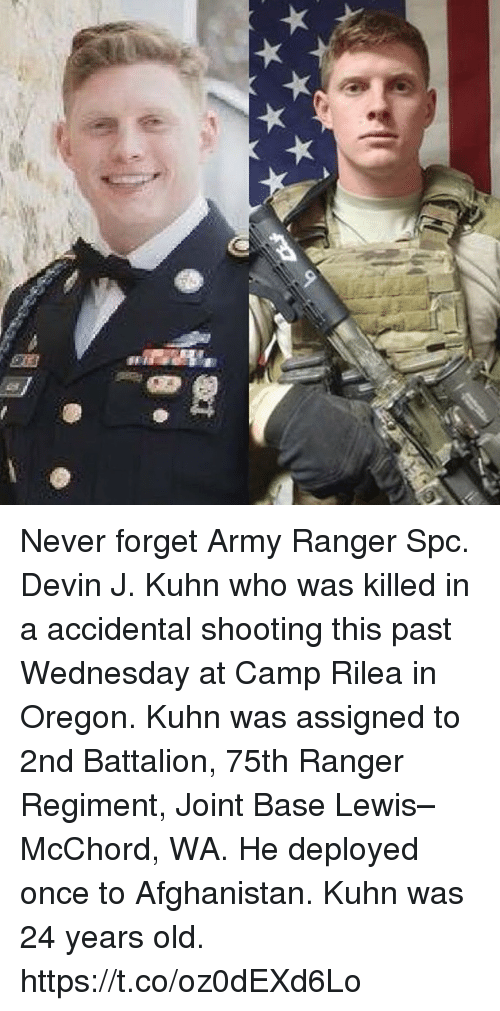 battalion: Never forget Army Ranger Spc. Devin J. Kuhn who was killed in a accidental shooting this past Wednesday at Camp Rilea in Oregon. Kuhn was assigned to 2nd Battalion, 75th Ranger Regiment, Joint Base Lewis–McChord, WA. He deployed once to Afghanistan. Kuhn was 24 years old. https://t.co/oz0dEXd6Lo