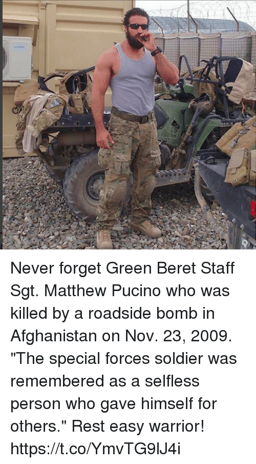 """special forces: Never forget Green Beret Staff Sgt. Matthew Pucino who was killed by a roadside bomb in Afghanistan on Nov. 23, 2009. """"The special forces soldier was remembered as a selfless person who gave himself for others."""" Rest easy warrior! https://t.co/YmvTG9lJ4i"""