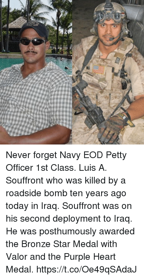 Memes, Petty, and Heart: Never forget Navy EOD Petty Officer 1st Class. Luis A. Souffront who was killed by a roadside bomb ten years ago today in Iraq. Souffront was on his second deployment to Iraq. He was posthumously awarded the Bronze Star Medal with Valor and the Purple Heart Medal. https://t.co/Oe49qSAdaJ