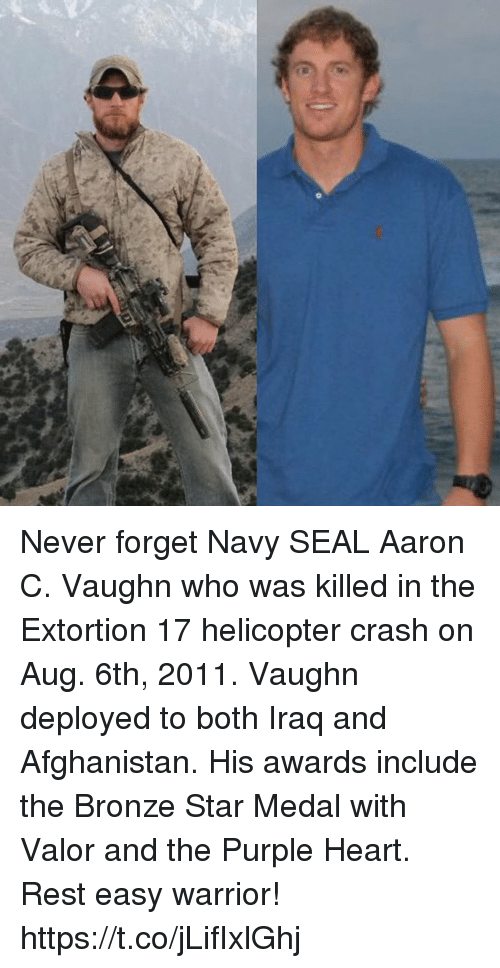 Memes, Afghanistan, and Heart: Never forget Navy SEAL Aaron C. Vaughn who was killed in the Extortion 17 helicopter crash on Aug. 6th, 2011. Vaughn deployed to both Iraq and Afghanistan. His awards include the Bronze Star Medal with Valor and the Purple Heart. Rest easy warrior! https://t.co/jLifIxlGhj