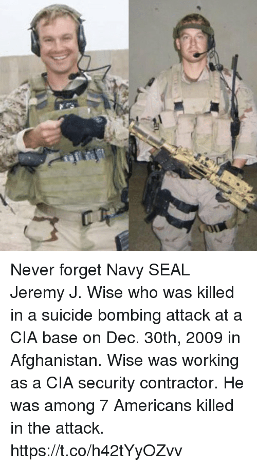 Memes, Afghanistan, and Navy: Never forget Navy SEAL Jeremy J. Wise who was killed in a suicide bombing attack at a CIA base on Dec. 30th, 2009 in Afghanistan. Wise was working as a CIA security contractor. He was among 7 Americans killed in the attack. https://t.co/h42tYyOZvv
