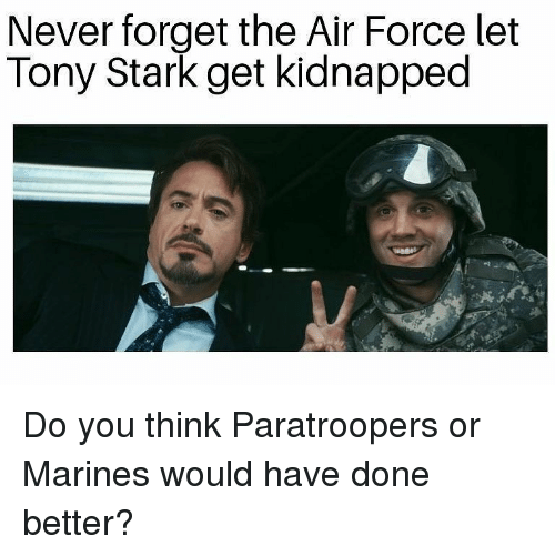 Marines: Never forget the Air Force let  Tony Stark get kidnapped Do you think Paratroopers or Marines would have done better?