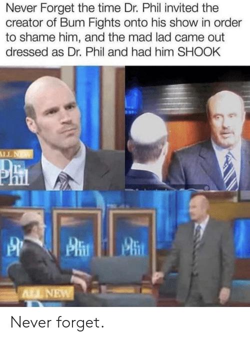 Time, Mad, and Never: Never Forget the time Dr. Phil invited the  creator of Bum Fights onto his show in order  to shame him, and the mad lad came out  dressed as Dr. Phil and had him SHOOK  NTI  Phn  ALL NEW Never forget.