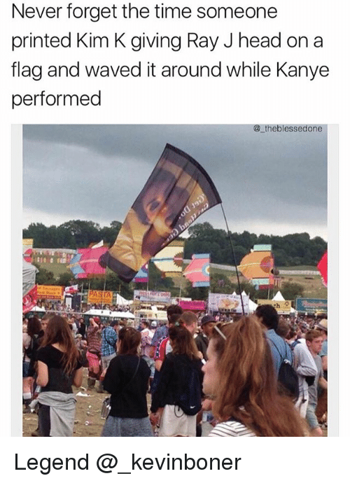 Ray J: Never forget the time someone  printed Kim K giving Ray J head on a  flag and waved it around while Kanye  performed  @ theblessedone Legend @_kevinboner