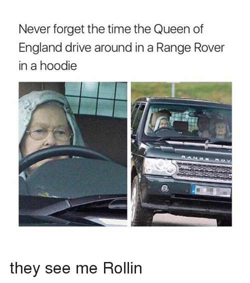 the queen of england: Never forget the time the Queen of  England drive around in a Range Rover  in a hoodie they see me Rollin