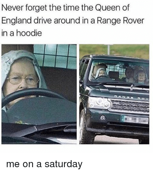 the queen of england: Never forget the time the Queen of  England drive around in a Range Rover  in a hoodie me on a saturday