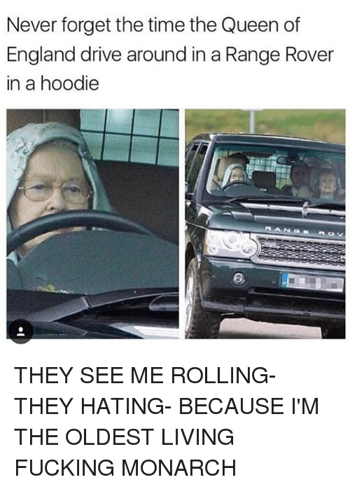 Driving, England, and Fucking: Never forget the time the Queen of  England drive around in a Range Rover  in a hoodie THEY SEE ME ROLLING- THEY HATING- BECAUSE I'M THE OLDEST LIVING FUCKING MONARCH