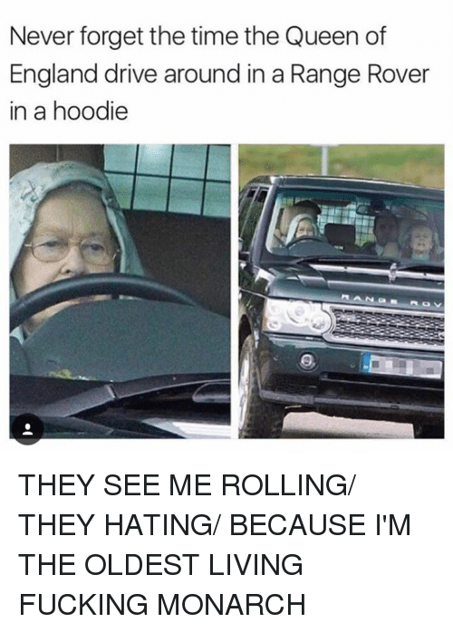 Driving, England, and Memes: Never forget the time the Queen of  England drive around in a Range Rover  in a hoodie THEY SEE ME ROLLING/ THEY HATING/ BECAUSE I'M THE OLDEST LIVING FUCKING MONARCH