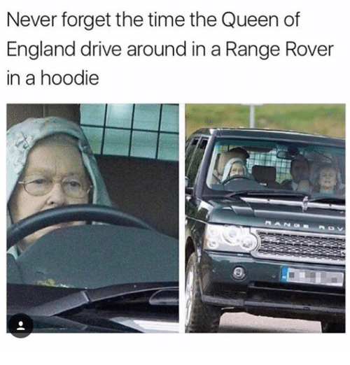 Driving, England, and Memes: Never forget the time the Queen of  England drive around in a Range Rover  in a hoodie