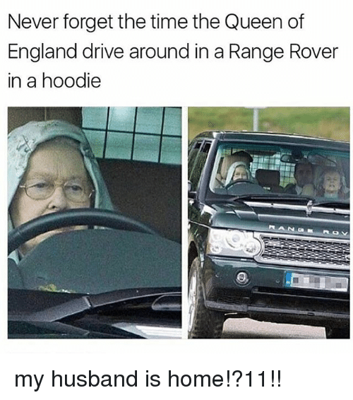 England, Memes, and Queen: Never forget the time the Queen of  England drive around in a Range Rover  in a hoodie my husband is home!?11!!